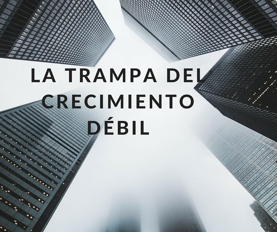 LA TRAMPA DEL CRECIMIENTO DÉBIL